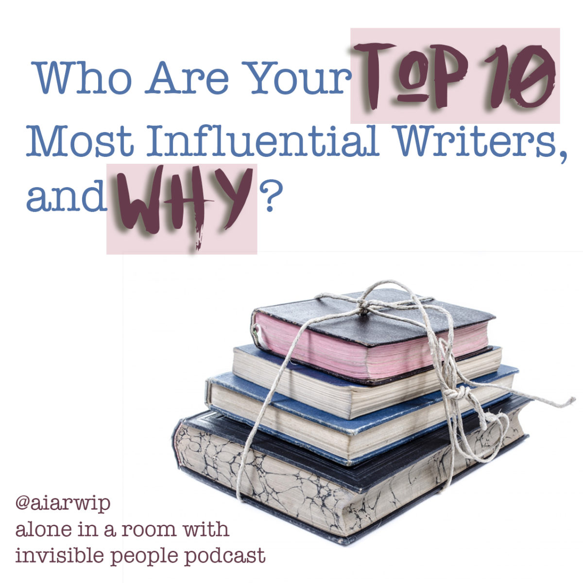 Episode 72: Who Are Your 10 Most Influential Writers and Why?